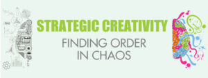 STRATEGIC CREATIVITY: FINDING ORDER IN CHAOS