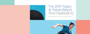 FACEBOOK IQ IDENTIFIES TRENDS THAT COULD IMPACT 2019