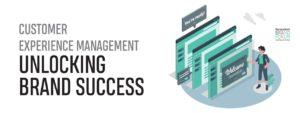CUSTOMER EXPERIENCE MANAGEMENT: UNLOCKING BRAND SUCCESS