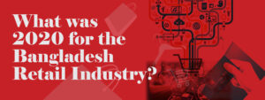 WHAT WAS 2020 FOR THE BANGLADESH RETAIL INDUSTRY