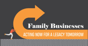 FAMILY BUSINESSES: ACTING NOW FOR A LEGACY TOMORROW
